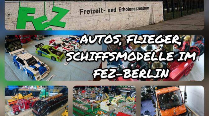 AUTOS, FLIEGER, SCHIFFSMODELLE – ALLES RUND UM DEN MODELLBAU IM FEZ-BERLIN