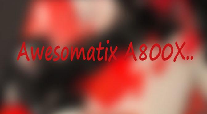 Awesomatix A800X.. – Der Neue im Detail
